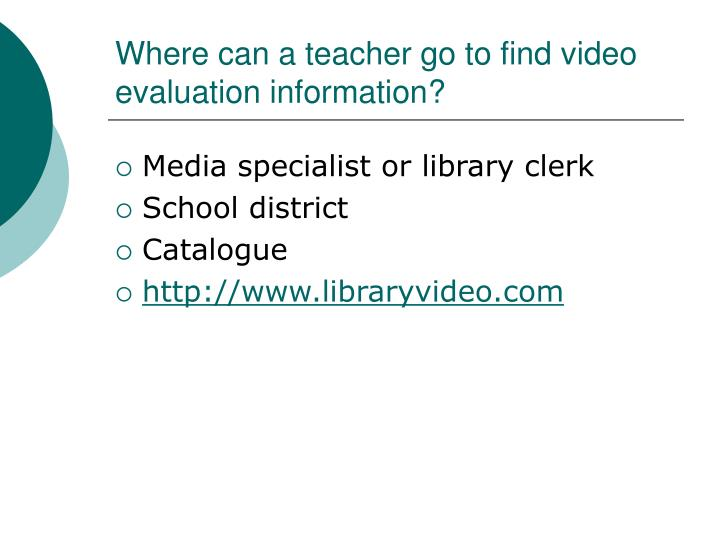 Where can a teacher go to find video evaluation information?