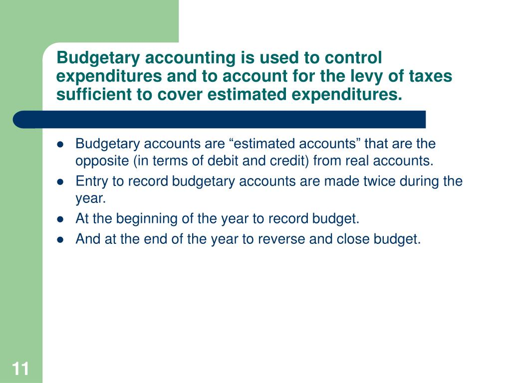 Budgetary accounting is used to control expenditures and to account for the levy of taxes sufficient to cover estimated expenditures.