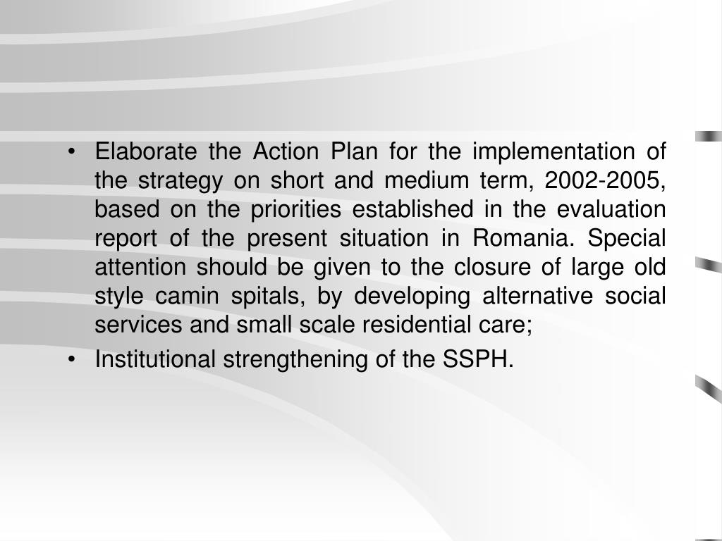 Elaborate the Action Plan for the implementation of the strategy on short and medium term, 2002-2005, based on the priorities established in the evaluation report of the present situation in Romania. Special attention should be given to the closure of large old style camin spitals, by developing alternative social services and small scale residential care;