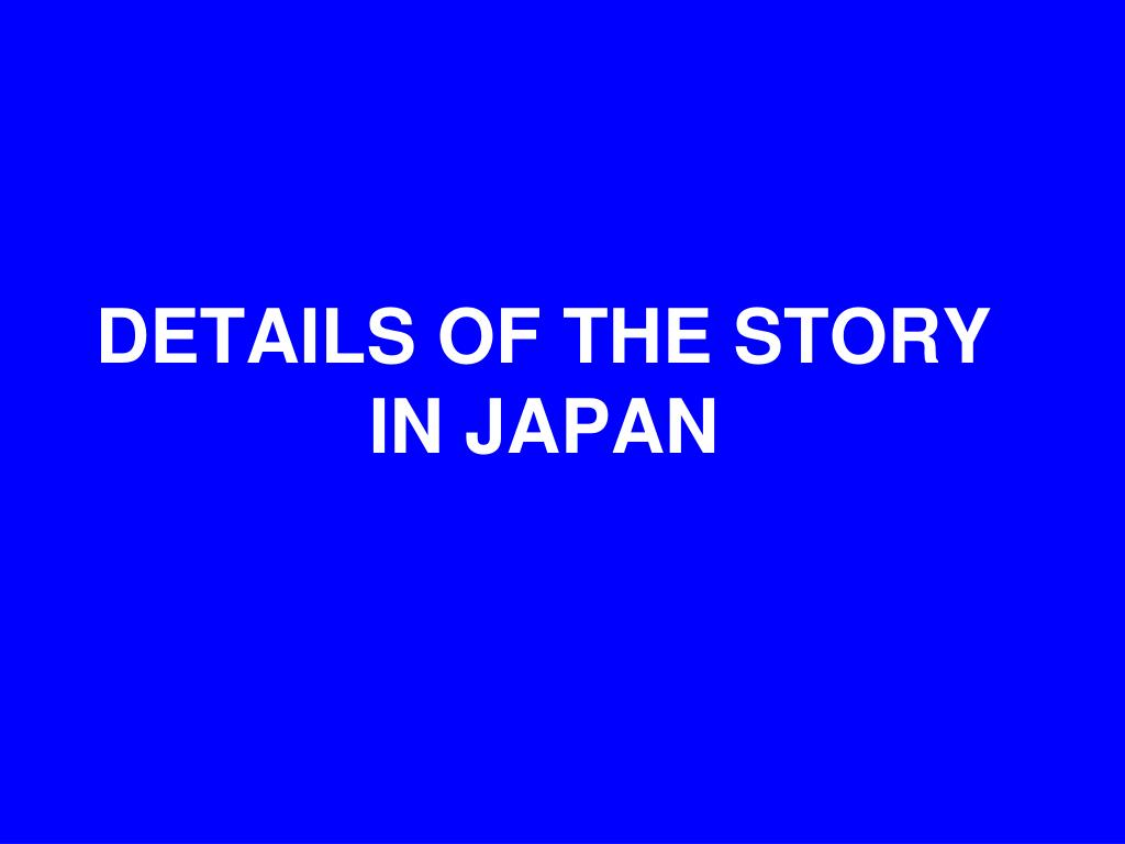 DETAILS OF THE STORY IN JAPAN