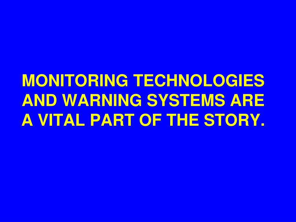 MONITORING TECHNOLOGIES AND WARNING SYSTEMS ARE A VITAL PART OF THE STORY.