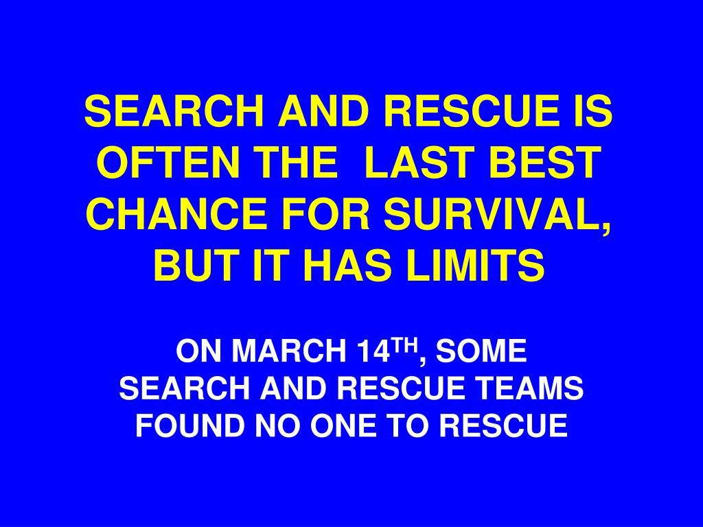SEARCH AND RESCUE IS  OFTEN THE  LAST BEST CHANCE FOR SURVIVAL, BUT IT HAS LIMITS