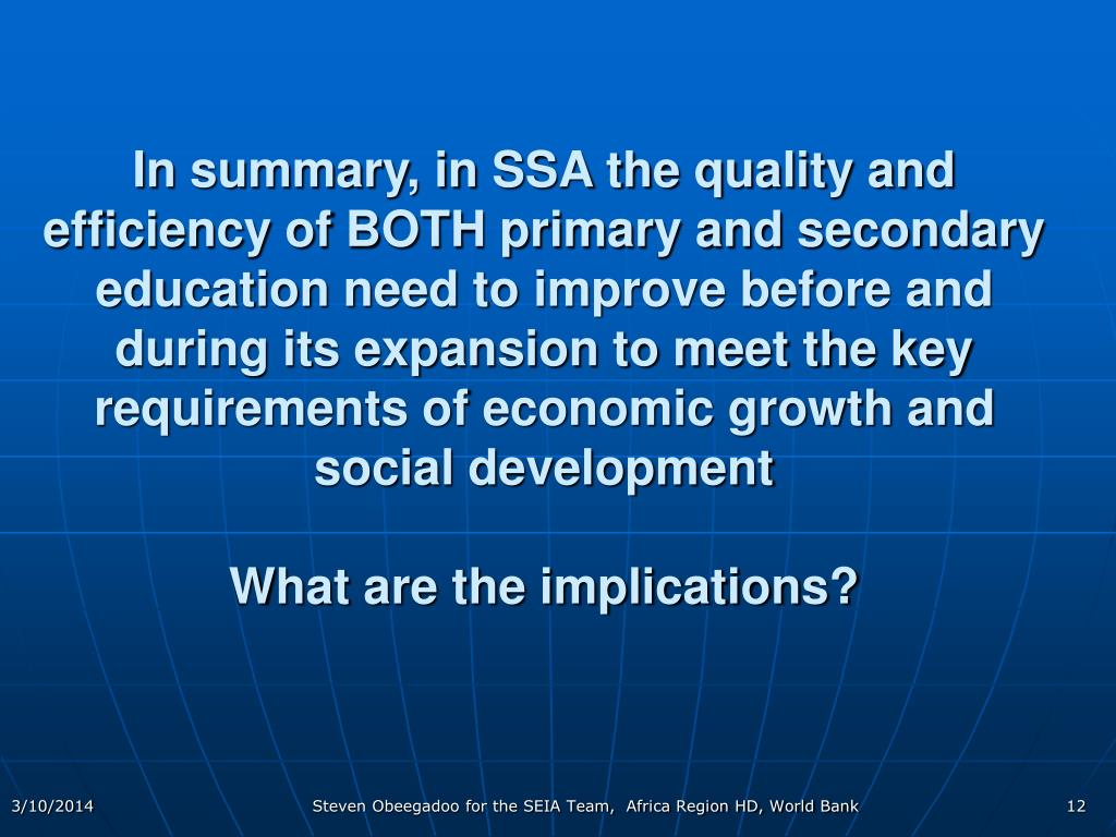 In summary, in SSA the quality and efficiency of BOTH primary and secondary education need to improve before and during its expansion to meet the key requirements of economic growth and social development