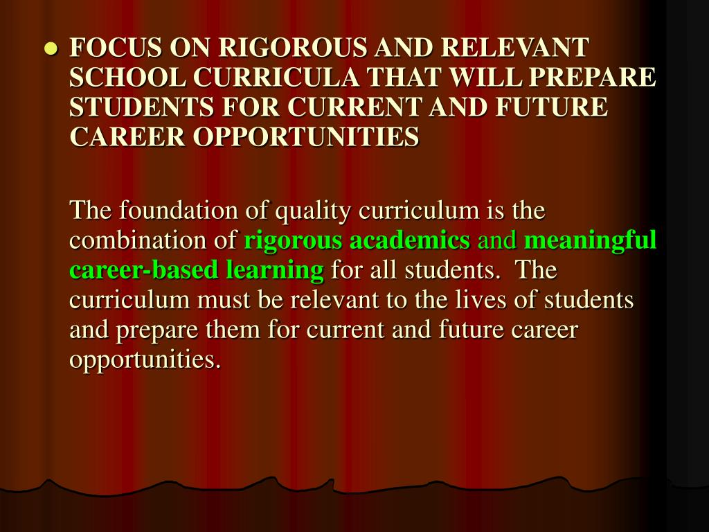 FOCUS ON RIGOROUS AND RELEVANT SCHOOL CURRICULA THAT WILL PREPARE STUDENTS FOR CURRENT AND FUTURE CAREER OPPORTUNITIES