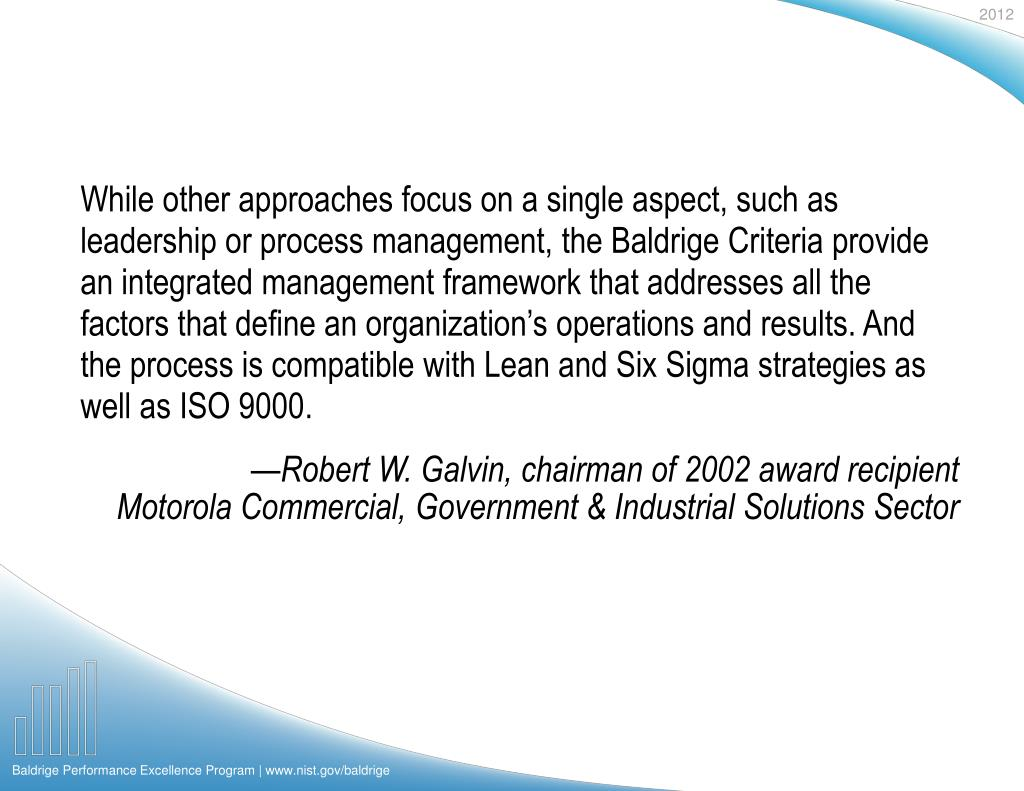 While other approaches focus on a single aspect, such as leadership or process management, the Baldrige Criteria provide an integrated management framework that addresses all the factors that define an organization's operations and results. And the process is compatible with Lean and Six Sigma strategies as well as ISO 9000.