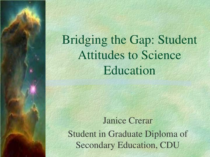 Bridging the gap student attitudes to science education