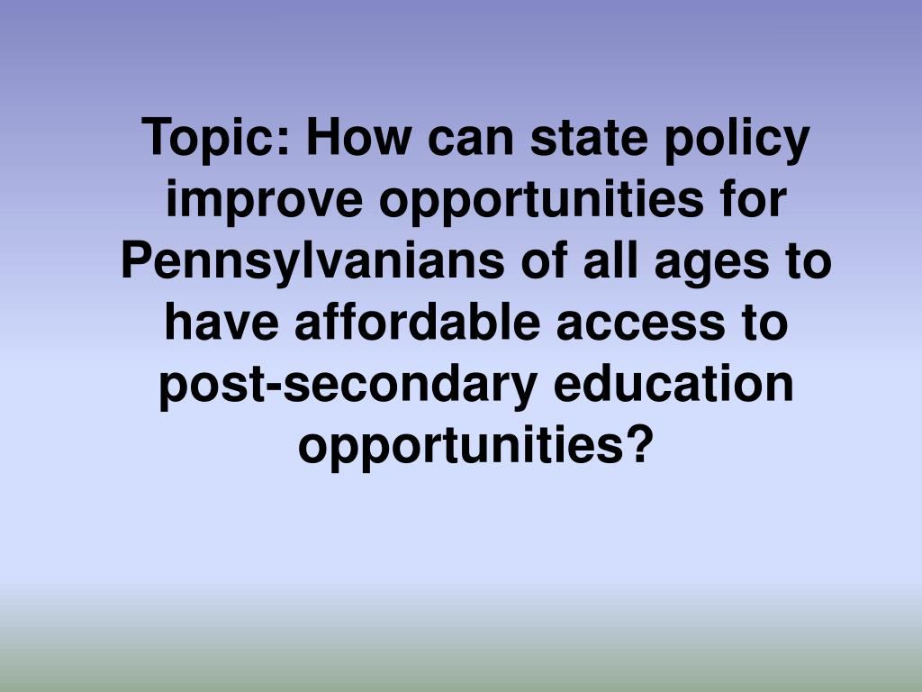Topic: How can state policy improve opportunities for Pennsylvanians of all ages to have affordable access to post-secondary education opportunities?
