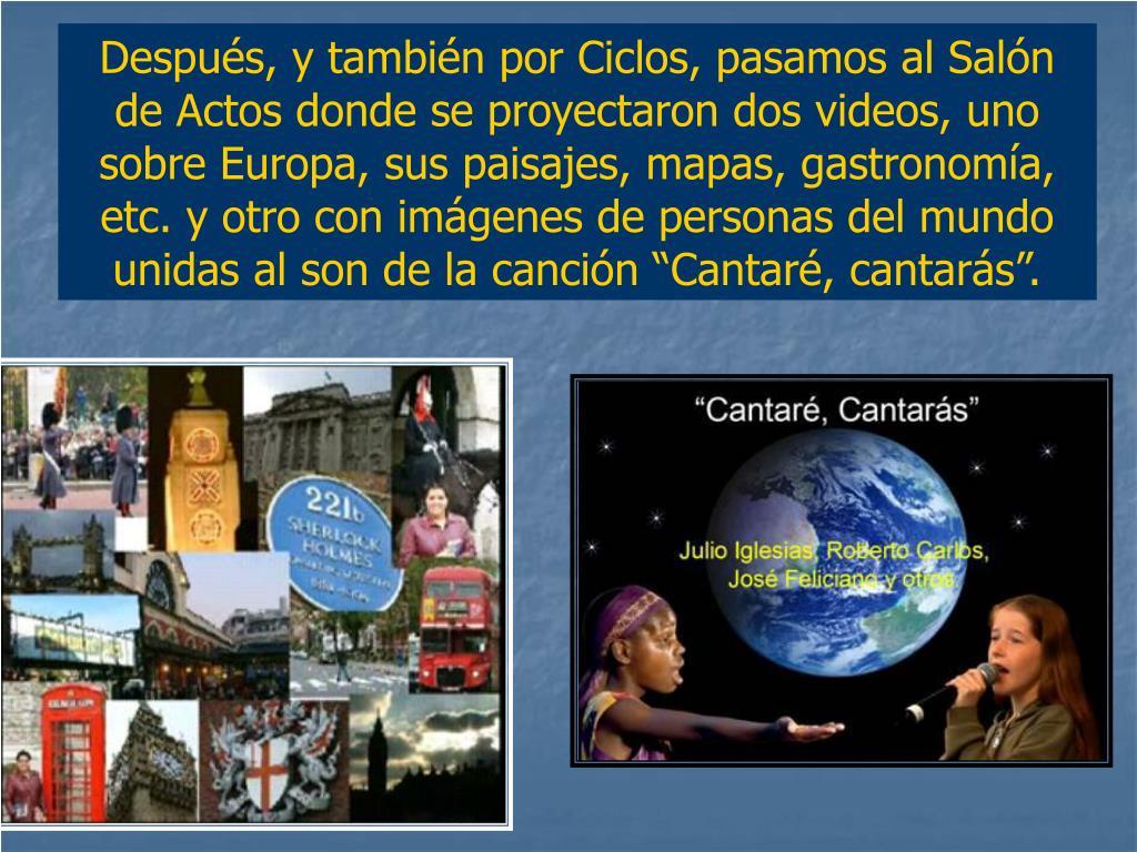 """Después, y también por Ciclos, pasamos al Salón de Actos donde se proyectaron dos videos, uno sobre Europa, sus paisajes, mapas, gastronomía, etc. y otro con imágenes de personas del mundo  unidas al son de la canción """"Cantaré, cantarás""""."""