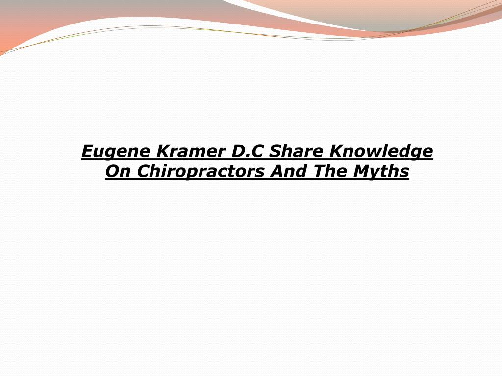 Eugene Kramer D.C Share Knowledge On Chiropractors And The Myths