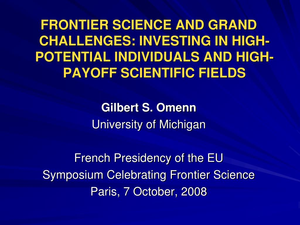 FRONTIER SCIENCE AND GRAND CHALLENGES: INVESTING IN HIGH-POTENTIAL INDIVIDUALS AND HIGH-PAYOFF SCIENTIFIC FIELDS