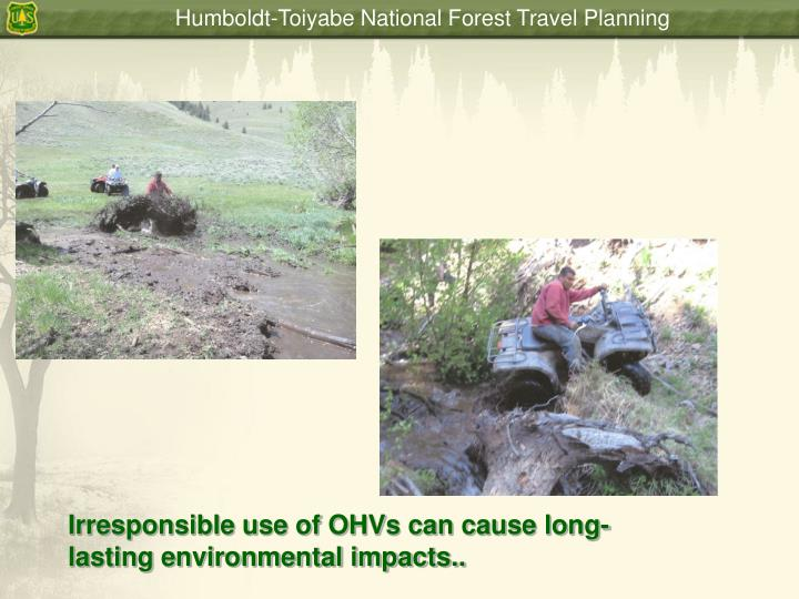 Irresponsible use of OHVs can cause long- lasting environmental impacts..