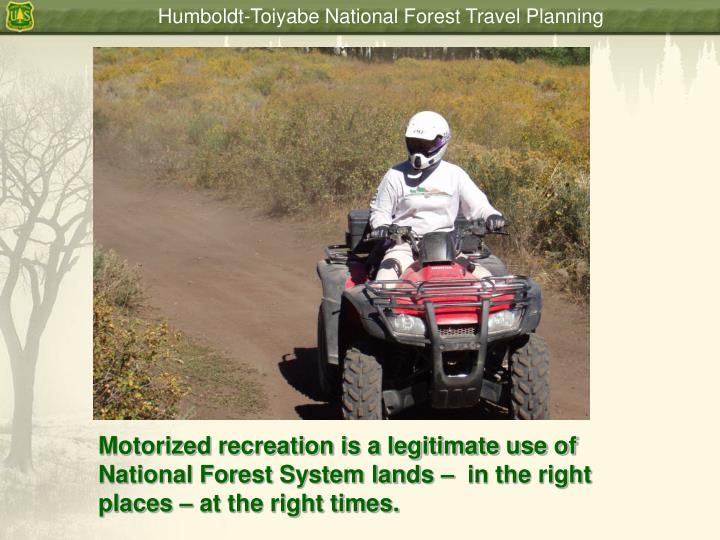 Motorized recreation is a legitimate use of National Forest System lands –  in the right places – at the right times.