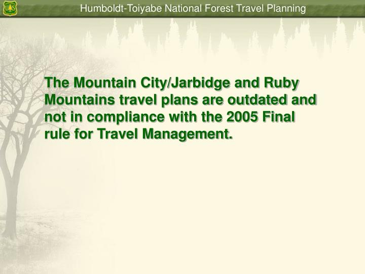 The Mountain City/Jarbidge and Ruby Mountains travel plans are outdated and not in compliance with the 2005 Final rule for Travel Management.