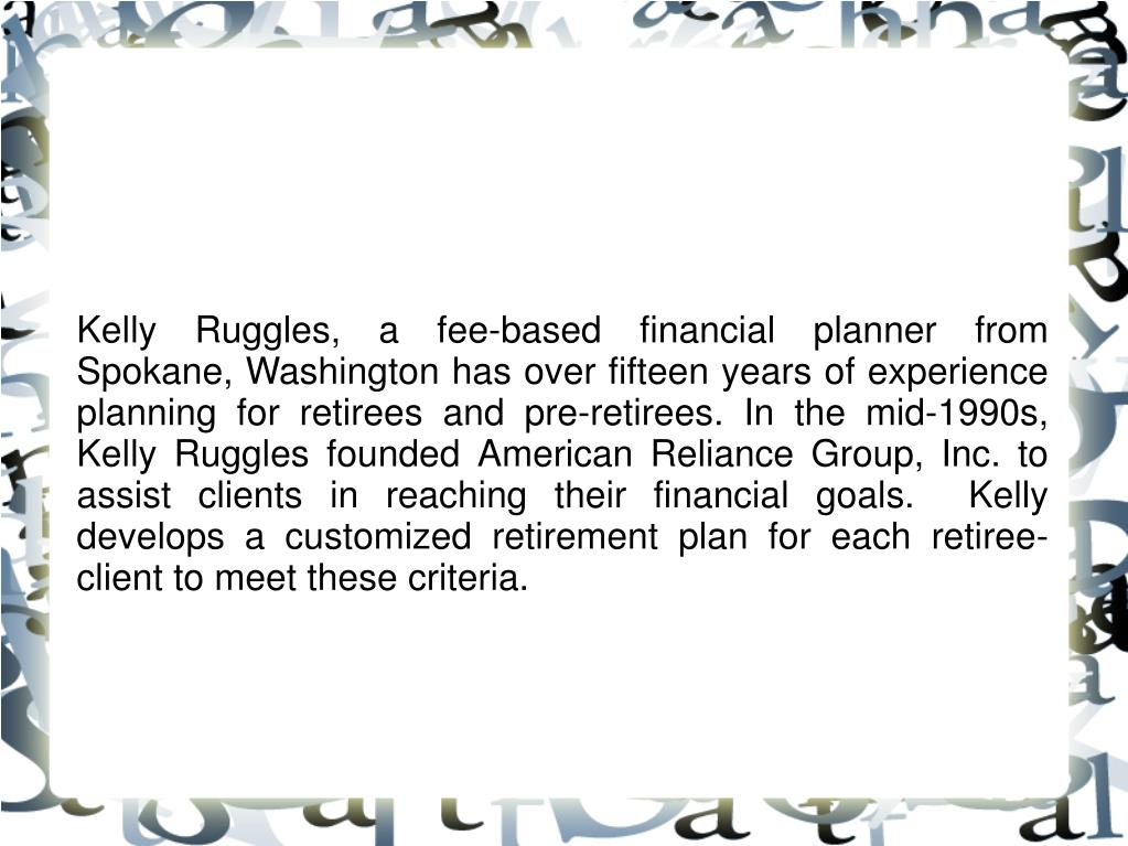 Kelly Ruggles, a fee-based financial planner from Spokane, Washington has over fifteen years of experience planning for retirees and pre-retirees. In the mid-1990s, Kelly Ruggles founded American Reliance Group, Inc. to assist clients in reaching their financial goals.  Kelly develops a customized retirement plan for each retiree-client to meet these criteria.