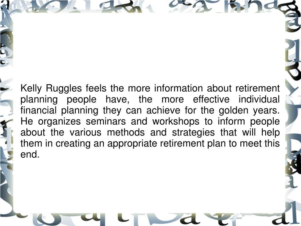 Kelly Ruggles feels the more information about retirement planning people have, the more effective individual financial planning they can achieve for the golden years. He organizes seminars and workshops to inform people about the various methods and strategies that will help them in creating an appropriate retirement plan to meet this end.