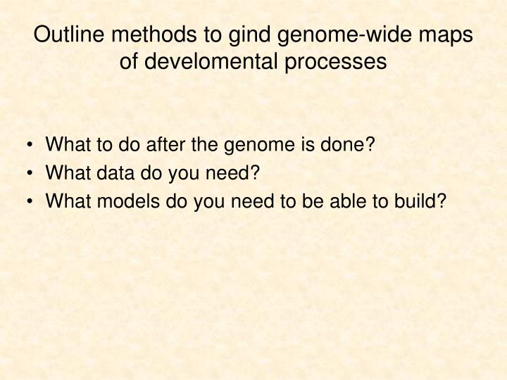 Outline methods to gind genome wide maps of develomental processes