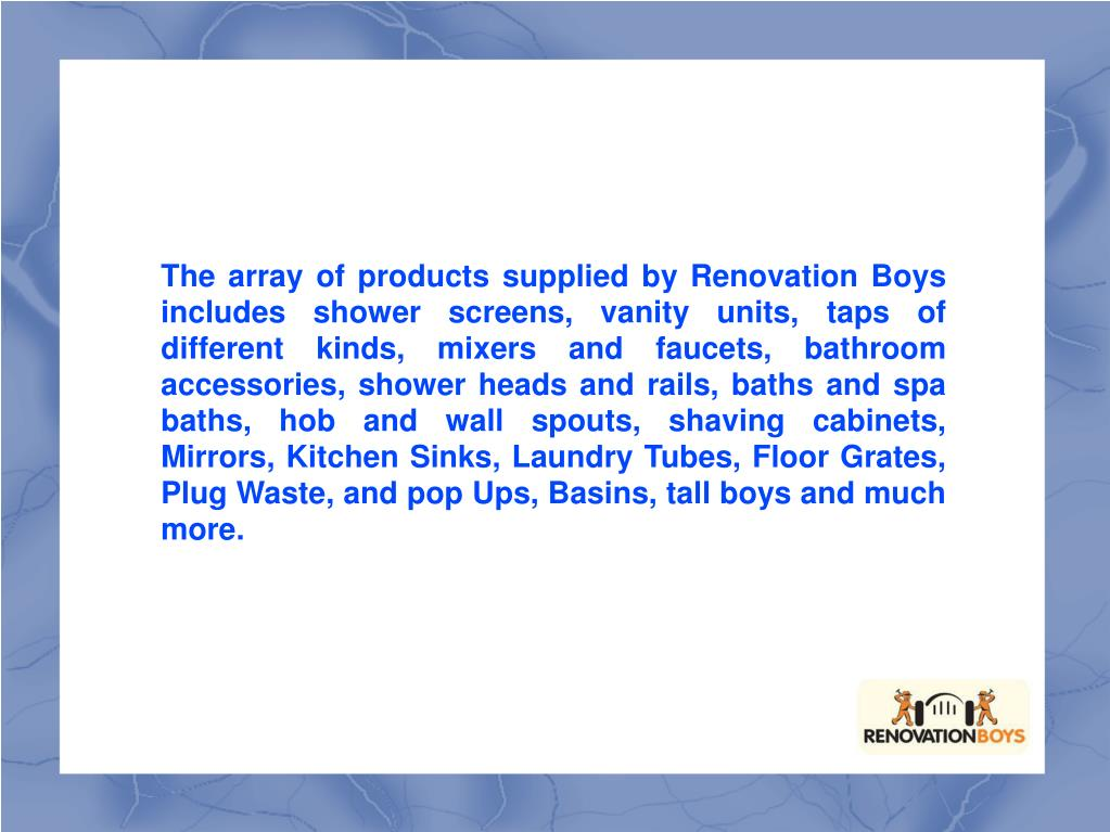 The array of products supplied by Renovation Boys includes shower screens, vanity units, taps of different kinds, mixers and faucets, bathroom accessories, shower heads and rails, baths and spa baths, hob and wall spouts, shaving cabinets, Mirrors, Kitchen Sinks, Laundry Tubes, Floor Grates, Plug Waste, and pop Ups, Basins, tall boys and much more.
