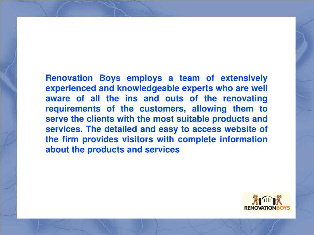 Renovation Boys employs a team of extensively experienced and knowledgeable experts who are well aware of all the ins and outs of the renovating requirements of the customers, allowing them to serve the clients with the most suitable products and services. The detailed and easy to access website of the firm provides visitors with complete information about the products and services