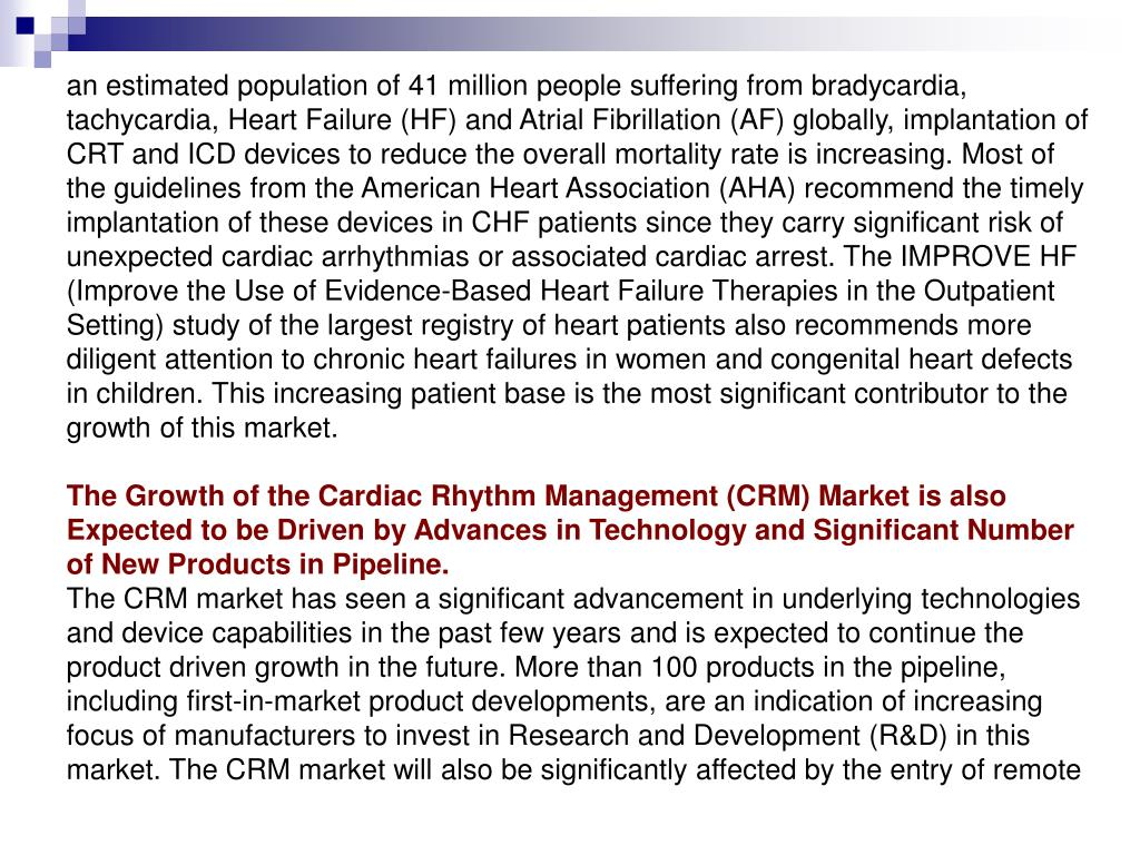 an estimated population of 41 million people suffering from bradycardia, tachycardia, Heart Failure (HF) and Atrial Fibrillation (AF) globally, implantation of CRT and ICD devices to reduce the overall mortality rate is increasing. Most of the guidelines from the American Heart Association (AHA) recommend the timely implantation of these devices in CHF patients since they carry significant risk of unexpected cardiac arrhythmias or associated cardiac arrest. The IMPROVE HF (Improve the Use of Evidence-Based Heart Failure Therapies in the Outpatient