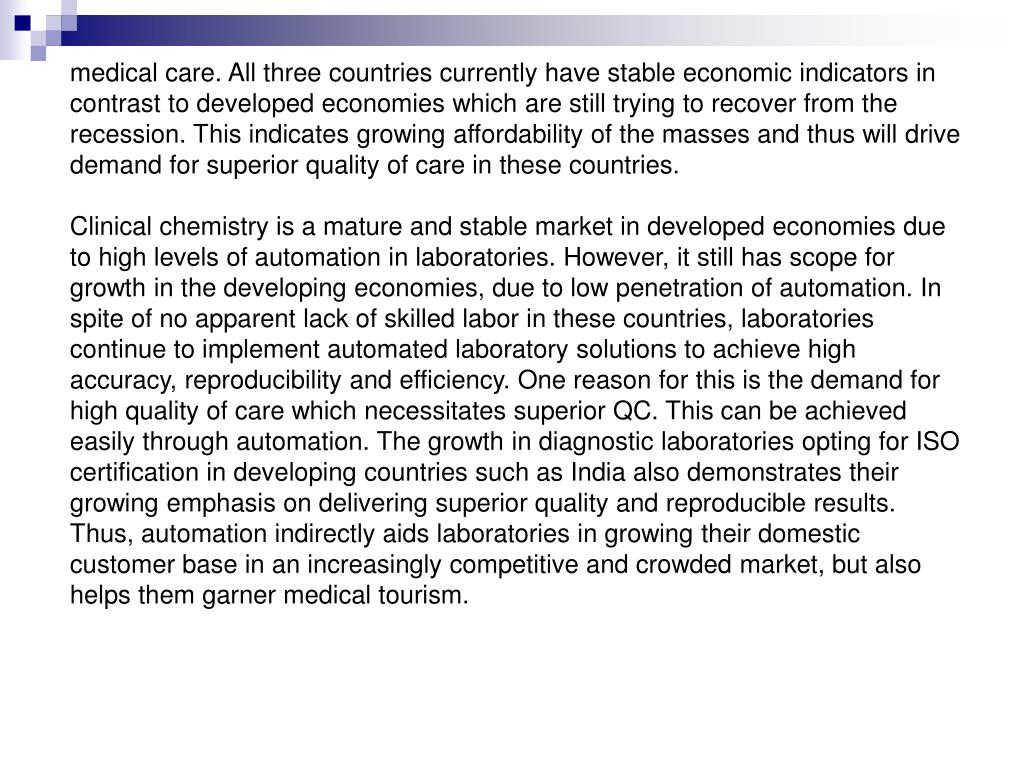 medical care. All three countries currently have stable economic indicators in contrast to developed economies which are still trying to recover from the recession. This indicates growing affordability of the masses and thus will drive demand for superior quality of care in these countries.
