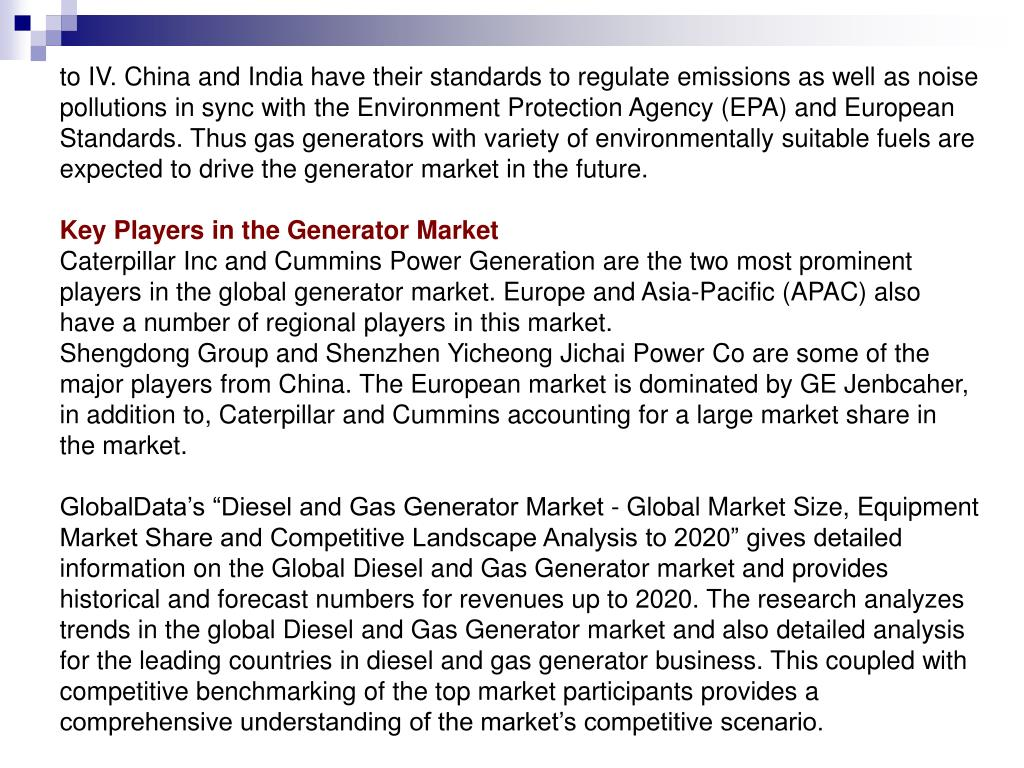 to IV. China and India have their standards to regulate emissions as well as noise pollutions in sync with the Environment Protection Agency (EPA) and European Standards. Thus gas generators with variety of environmentally suitable fuels are expected to drive the generator market in the future.