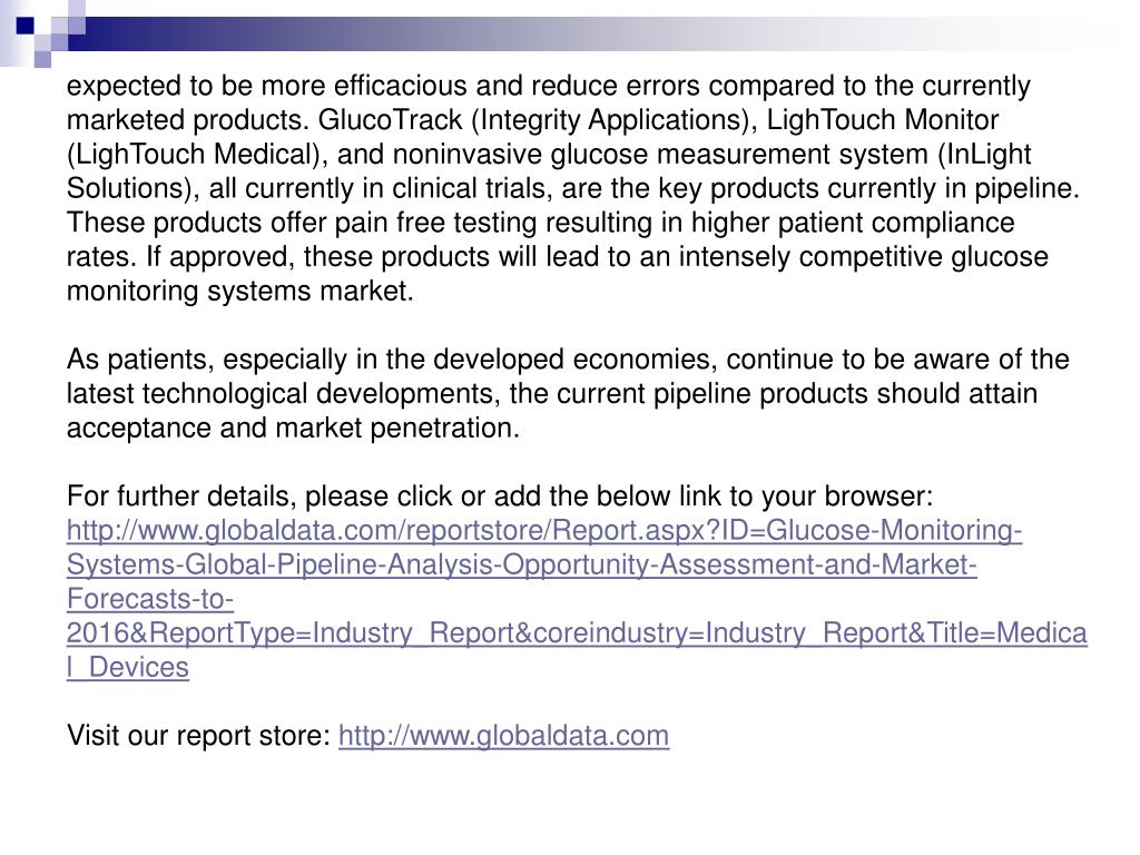 expected to be more efficacious and reduce errors compared to the currently marketed products. GlucoTrack (Integrity Applications), LighTouch Monitor (LighTouch Medical), and noninvasive glucose measurement system (InLight Solutions), all currently in clinical trials, are the key products currently in pipeline. These products offer pain free testing resulting in higher patient compliance rates. If approved, these products will lead to an intensely competitive glucose monitoring systems market.