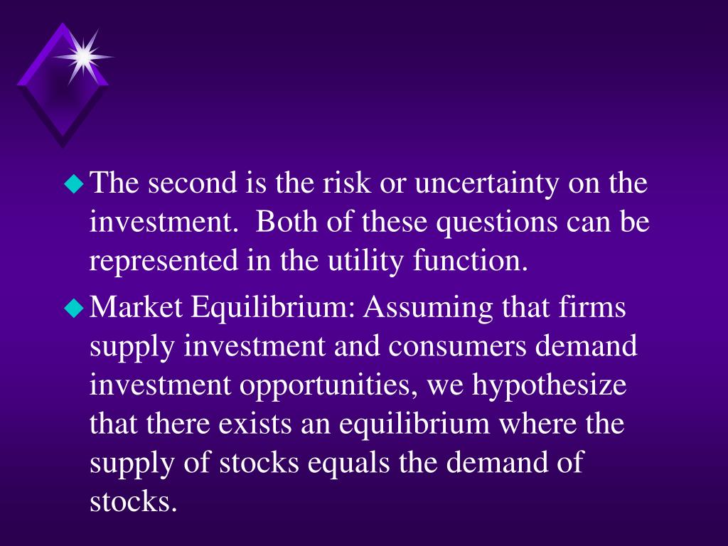 The second is the risk or uncertainty on the investment.  Both of these questions can be represented in the utility function.