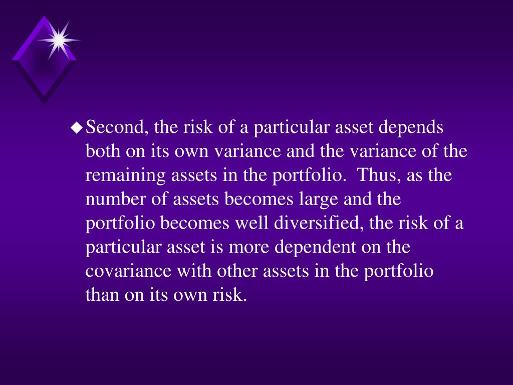 Second, the risk of a particular asset depends both on its own variance and the variance of the remaining assets in the portfolio.  Thus, as the number of assets becomes large and the portfolio becomes well diversified, the risk of a particular asset is more dependent on the covariance with other assets in the portfolio than on its own risk.