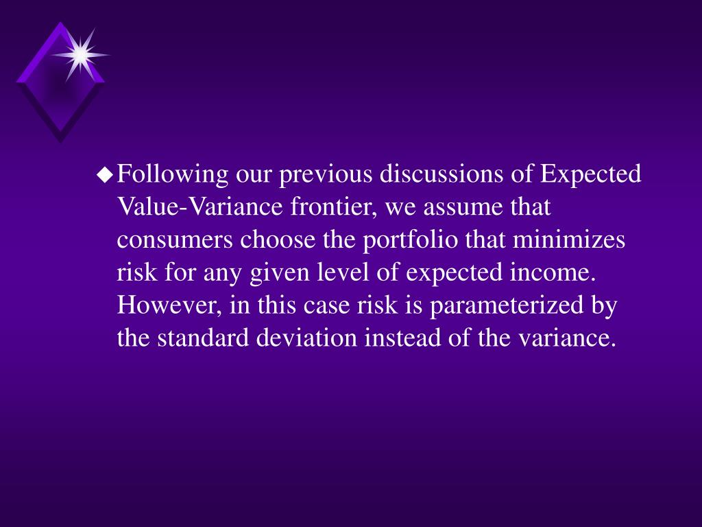 Following our previous discussions of Expected Value-Variance frontier, we assume that consumers choose the portfolio that minimizes risk for any given level of expected income.  However, in this case risk is parameterized by the standard deviation instead of the variance.