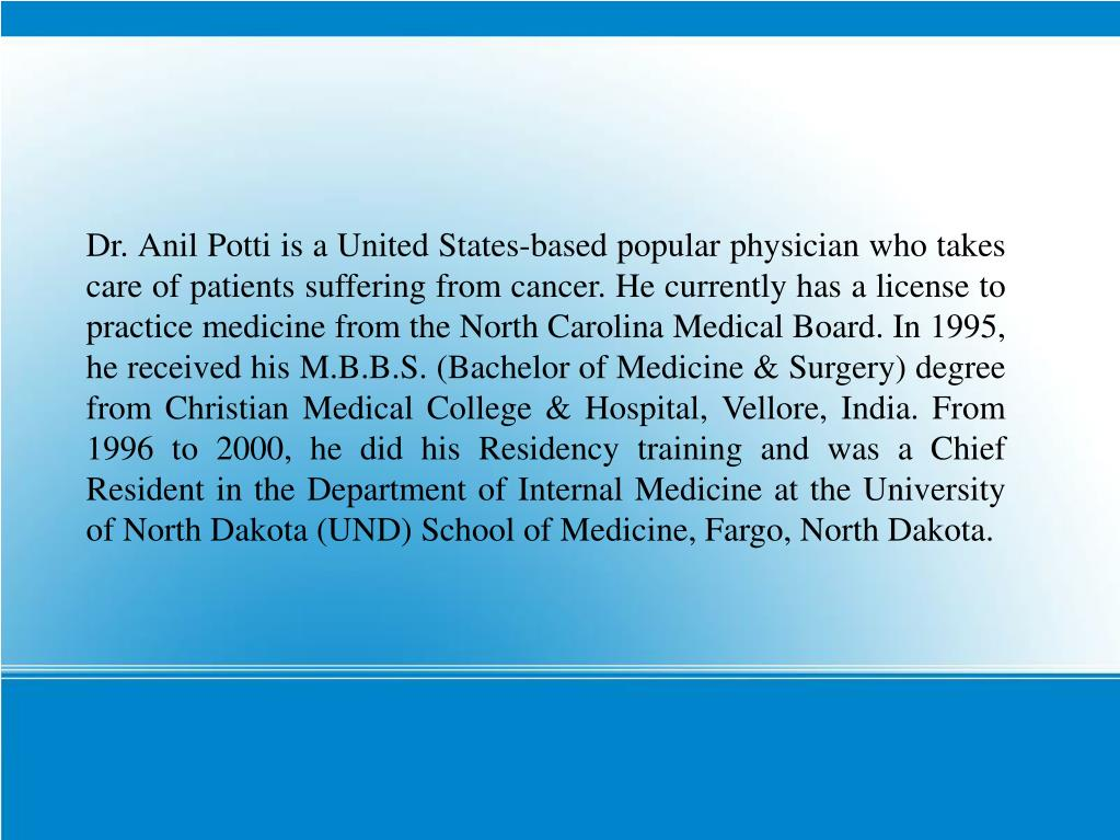 Dr. Anil Potti is a United States-based popular physician who takes care of patients suffering from cancer. He currently has a license to practice medicine from the North Carolina Medical Board. In 1995, he received his M.B.B.S. (Bachelor of Medicine & Surgery) degree from Christian Medical College & Hospital, Vellore, India. From 1996 to 2000, he did his Residency training and was a Chief Resident in the Department of Internal Medicine at the University of North Dakota (UND) School of Medicine, Fargo, North Dakota.