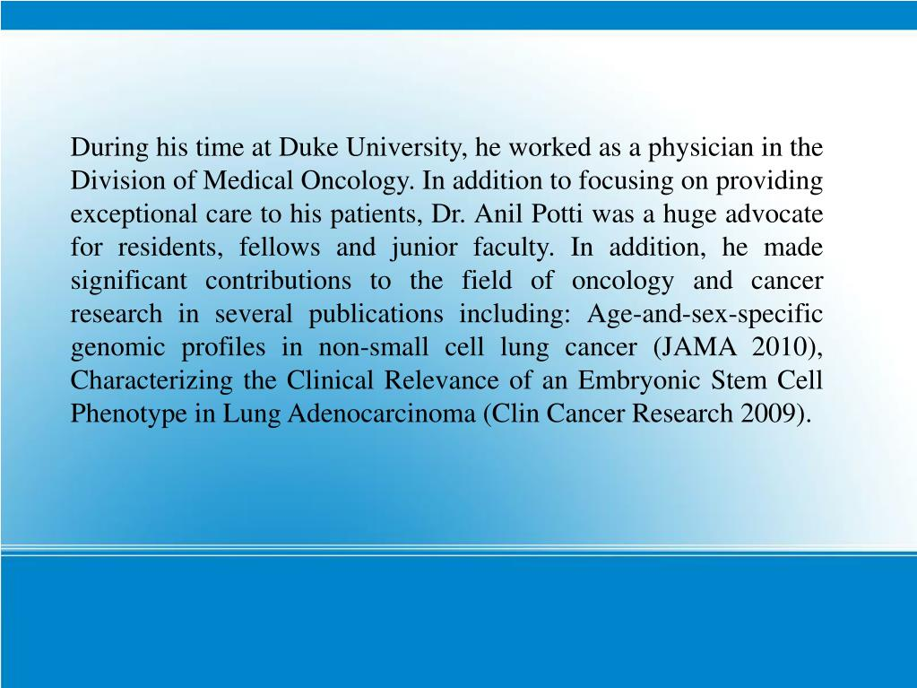 During his time at Duke University, he worked as a physician in the Division of Medical Oncology. In addition to focusing on providing exceptional care to his patients, Dr. Anil Potti was a huge advocate for residents, fellows and junior faculty. In addition, he made significant contributions to the field of oncology and cancer research in several publications including: Age-and-sex-specific genomic profiles in non-small cell lung cancer (JAMA 2010), Characterizing the Clinical Relevance of an Embryonic Stem Cell Phenotype in Lung Adenocarcinoma (Clin Cancer Research 2009).