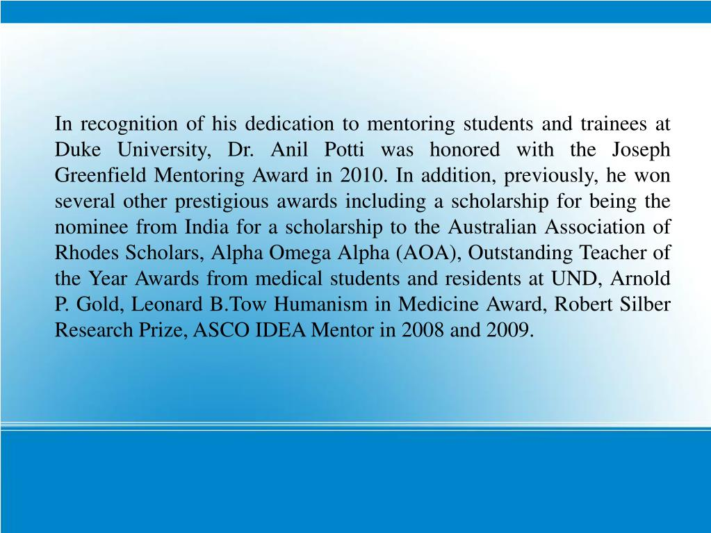 In recognition of his dedication to mentoring students and trainees at Duke University, Dr. Anil Potti was honored with the Joseph Greenfield Mentoring Award in 2010. In addition, previously, he won several other prestigious awards including a scholarship for being the nominee from India for a scholarship to the Australian Association of Rhodes Scholars, Alpha Omega Alpha (AOA), Outstanding Teacher of the Year Awards from medical students and residents at UND, Arnold P. Gold, Leonard B.Tow Humanism in Medicine Award, Robert Silber Research Prize, ASCO IDEA Mentor in 2008 and 2009.