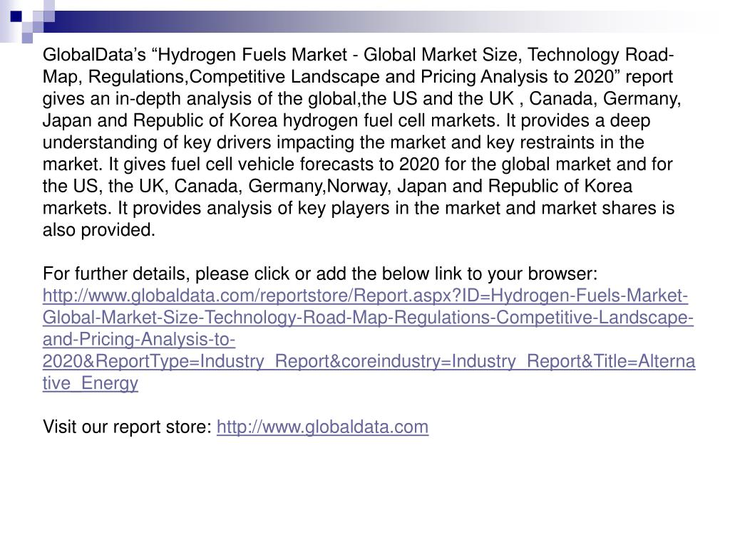 """GlobalData's """"Hydrogen Fuels Market - Global Market Size, Technology Road-Map, Regulations,Competitive Landscape and Pricing Analysis to 2020"""" report gives an in-depth analysis of the global,the US and the UK , Canada, Germany, Japan and Republic of Korea hydrogen fuel cell markets. It provides a deep understanding of key drivers impacting the market and key restraints in the market. It gives fuel cell vehicle forecasts to 2020 for the global market and for the US, the UK, Canada, Germany,Norway, Japan and Republic of Korea markets. It provides analysis of key players in the market and market shares is also provided."""