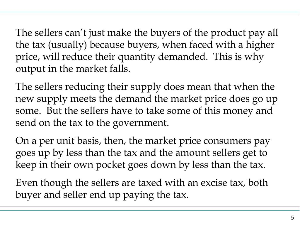 The sellers can't just make the buyers of the product pay all the tax (usually) because buyers, when faced with a higher price, will reduce their quantity demanded.  This is why output in the market falls.