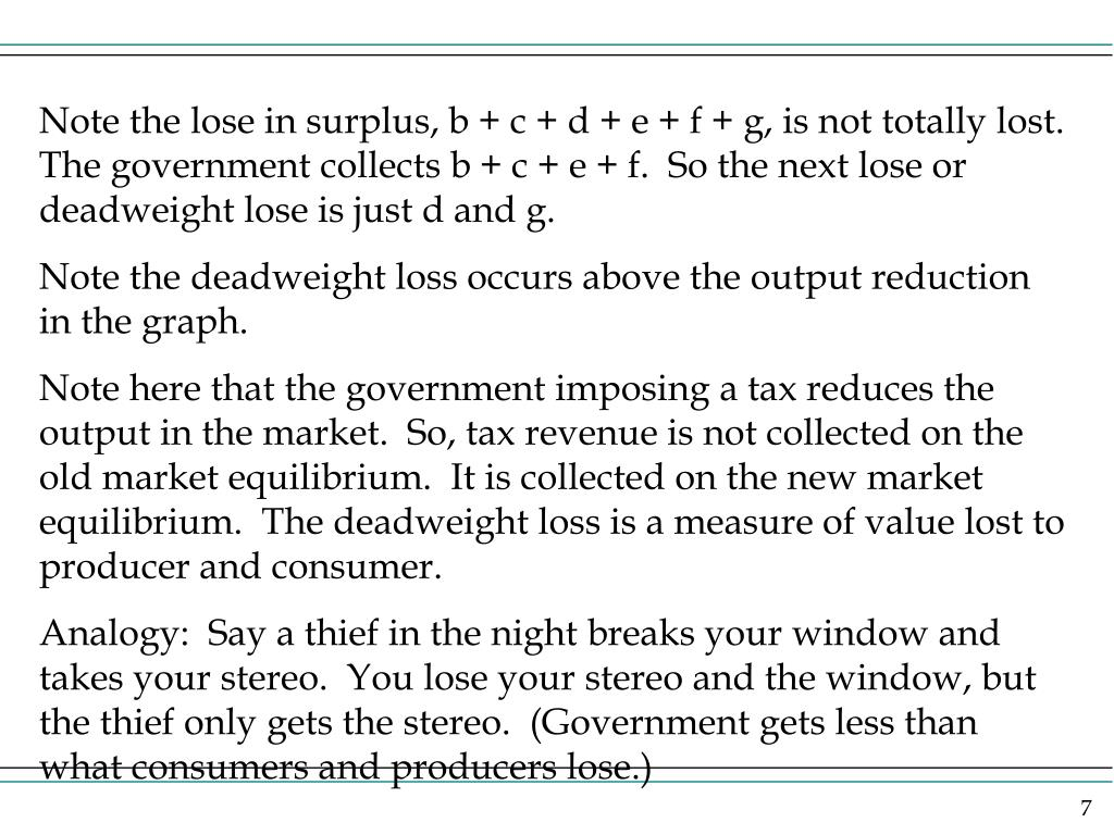 Note the lose in surplus, b + c + d + e + f + g, is not totally lost.  The government collects b + c + e + f.  So the next lose or deadweight lose is just d and g.