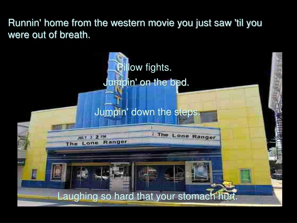 Runnin' home from the western movie you just saw 'til you were out of breath.