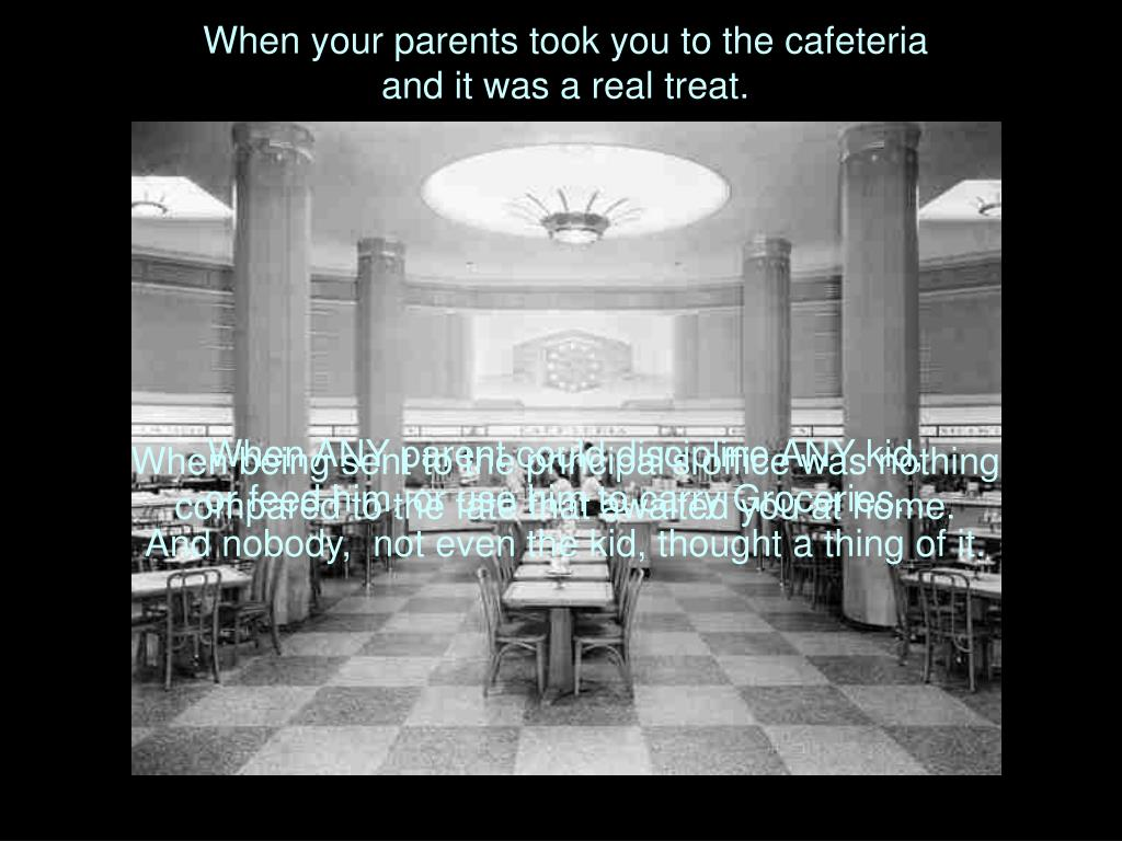 When your parents took you to the cafeteria