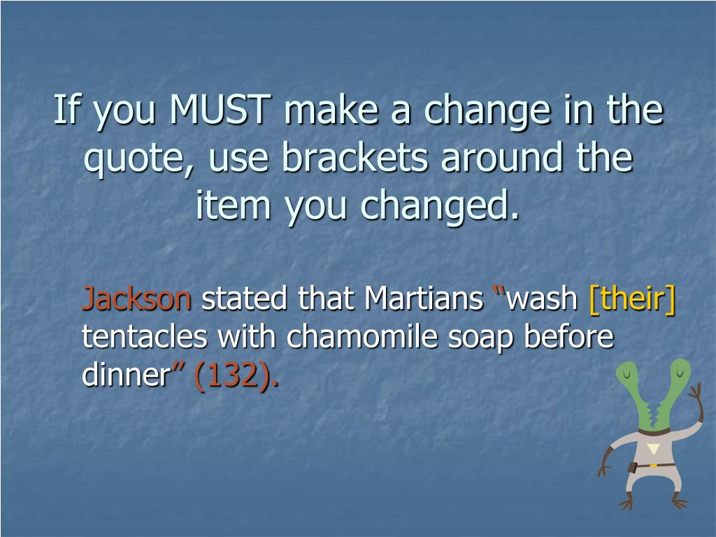 If you MUST make a change in the quote, use brackets around the item you changed.