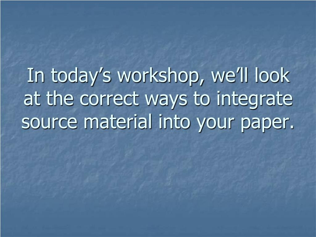 In today's workshop, we'll look at the correct ways to integrate source material into your paper.