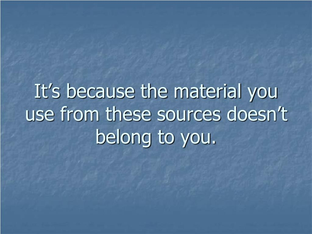 It's because the material you use from these sources doesn't belong to you.