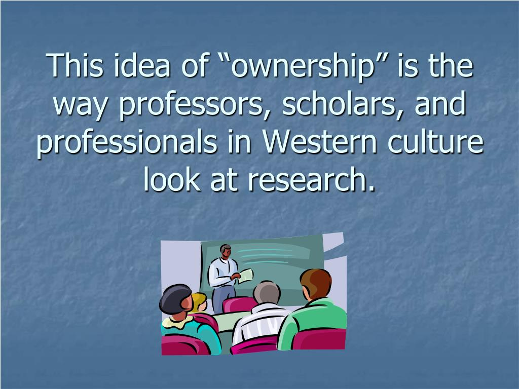 "This idea of ""ownership"" is the way professors, scholars, and professionals in Western culture look at research."