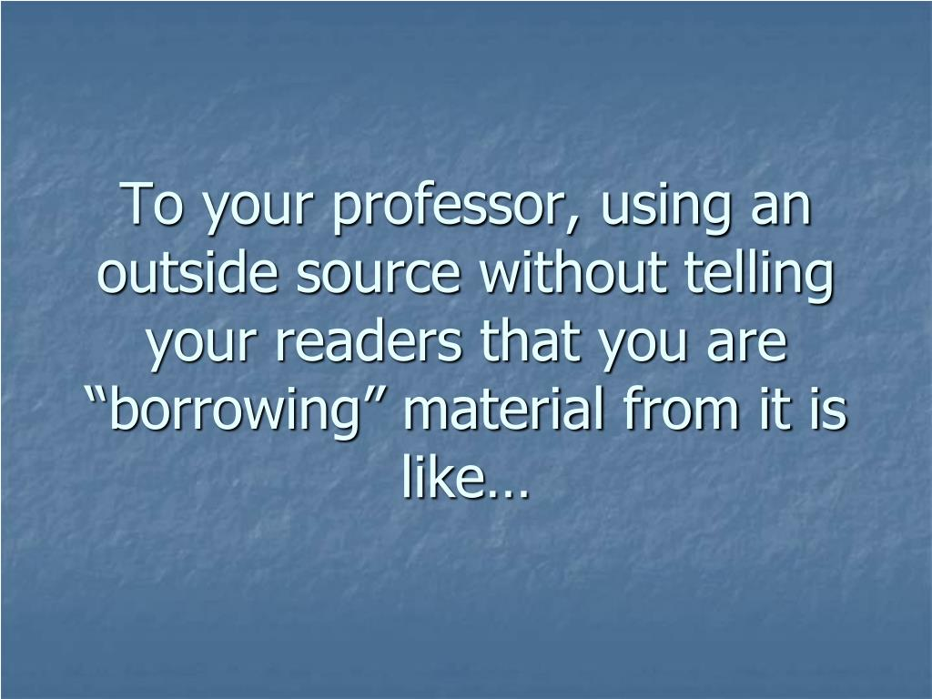 "To your professor, using an outside source without telling your readers that you are ""borrowing"" material from it is like…"