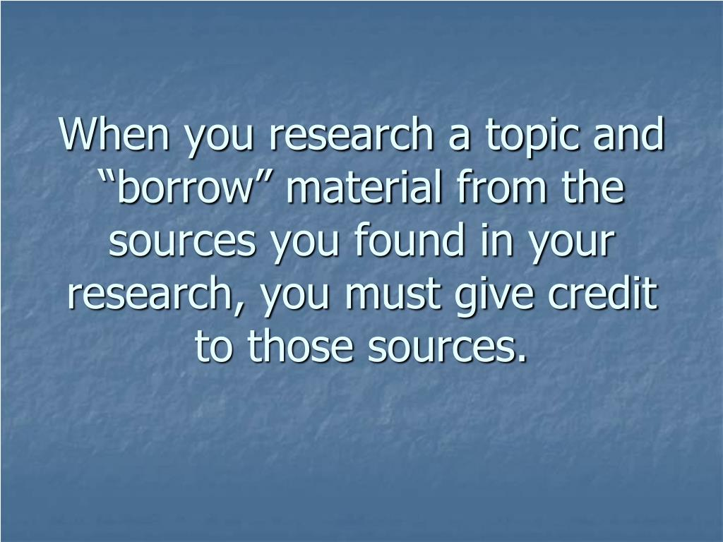 "When you research a topic and ""borrow"" material from the sources you found in your research, you must give credit to those sources."