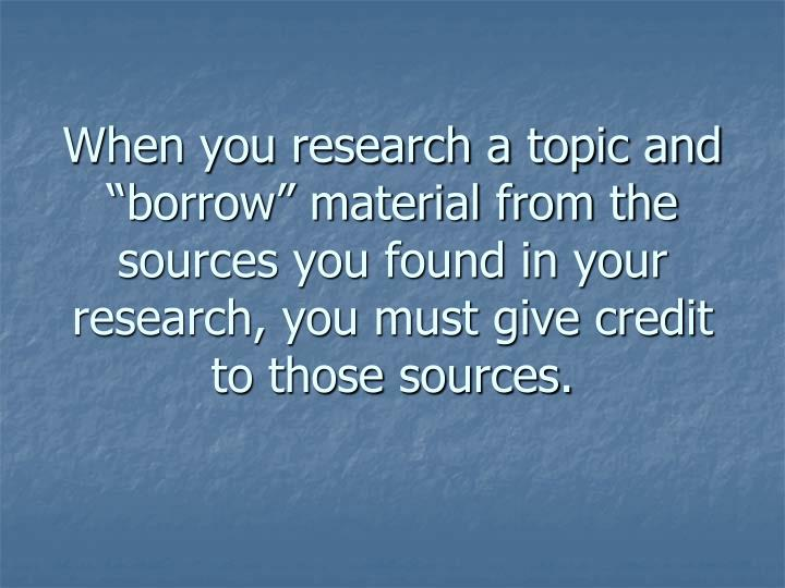 "When you research a topic and ""borrow"" material from the sources you found in your research, you..."