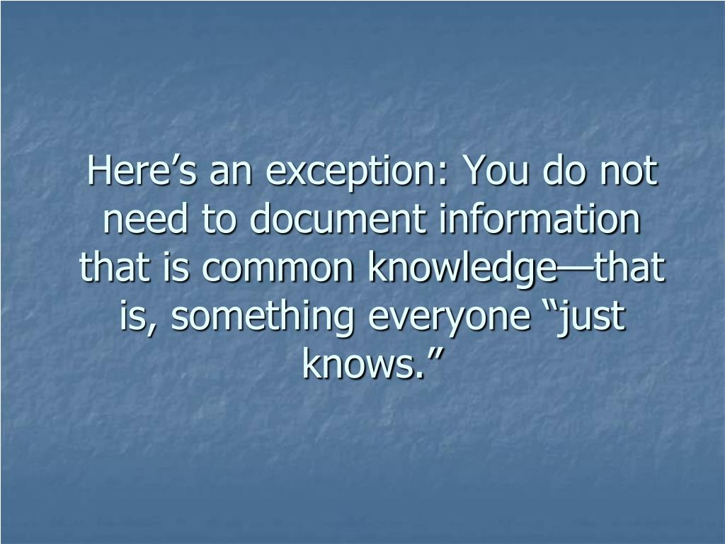 "Here's an exception: You do not need to document information that is common knowledge—that is, something everyone ""just knows."""