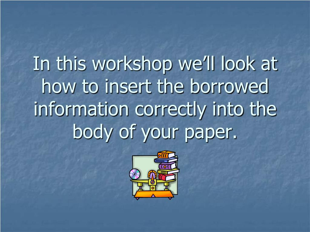 In this workshop we'll look at how to insert the borrowed information correctly into the body of your paper.