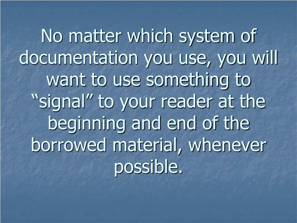 "No matter which system of documentation you use, you will want to use something to ""signal"" to your reader at the beginning and end of the borrowed material, whenever possible."