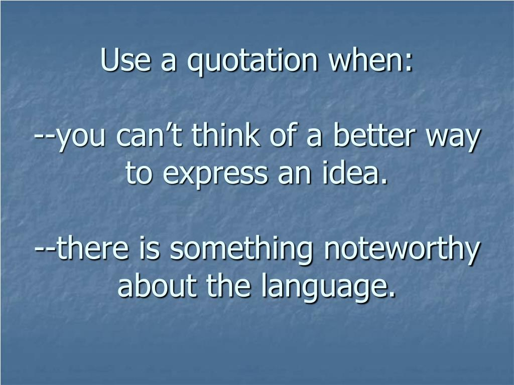 Use a quotation when: