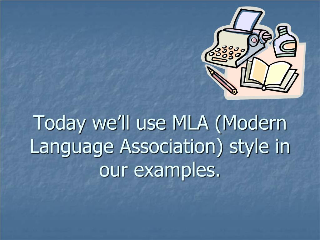 Today we'll use MLA (Modern Language Association) style in our examples.