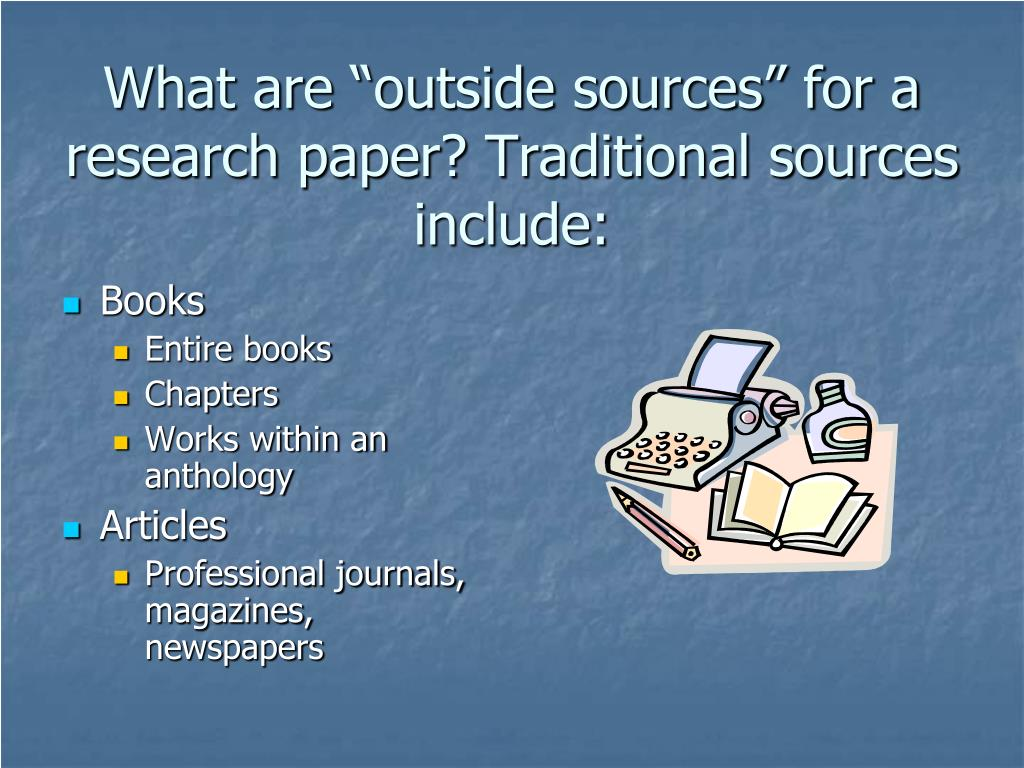 "What are ""outside sources"" for a research paper? Traditional sources include:"